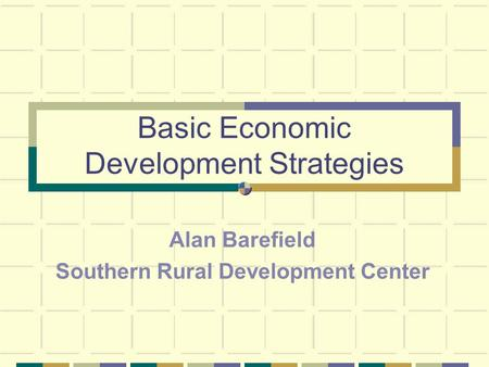 Basic Economic Development Strategies Alan Barefield Southern Rural Development Center.