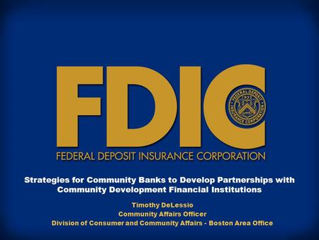 Strategies for Community Banks to Develop Partnerships with Community Development Financial Institutions Timothy DeLessio Community Affairs Officer Division.