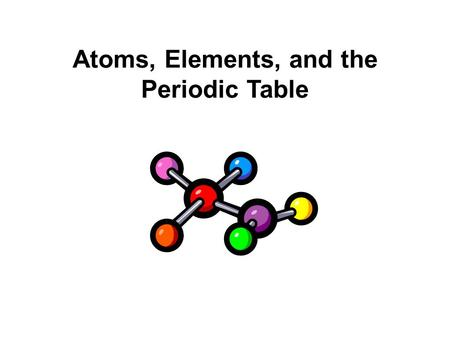 Atoms, Elements, and the Periodic Table
