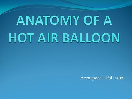 Aerospace – Fall 2012. Anatomy of a Hot Air Balloon The hot air balloon consists of three parts: 1. Envelope 2. Basket 3. Burner System There are many.