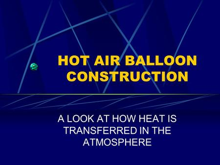 HOT AIR BALLOON CONSTRUCTION A LOOK AT HOW HEAT IS TRANSFERRED IN THE ATMOSPHERE.