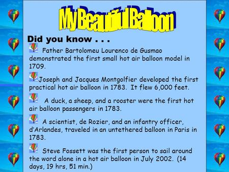 Did you know... Father Bartolomeu Lourenco de Gusmao demonstrated the first small hot air balloon model in 1709. Joseph and Jacques Montgolfier developed.