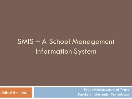 SMIS – A School Management Information System Polytechnic University of Tirana Faculty of Information Technologies Mihal Brumbulli.
