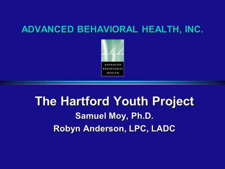 ADVANCED BEHAVIORAL HEALTH, INC. The Hartford Youth Project Samuel Moy, Ph.D. Robyn Anderson, LPC, LADC.