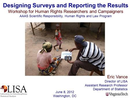 Eric Vance Director of LISA Assistant Research Professor Department of Statistics Designing Surveys and Reporting the Results Workshop for Human Rights.