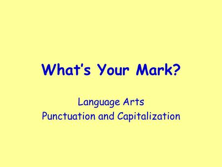 What's Your Mark? Language Arts Punctuation and Capitalization.
