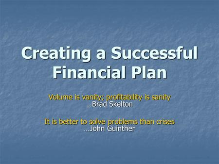 Creating a Successful Financial Plan Volume is vanity; profitability is sanity …Brad Skelton It is better to solve problems than crises …John Guinther.