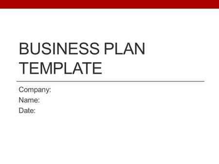 BUSINESS PLAN TEMPLATE Company: Name: Date:. Use this guide to help structure your information Please fill out and return to RedHouse Associates Template.