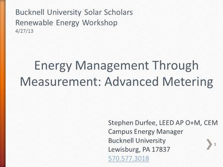 Energy Management Through Measurement: Advanced Metering Stephen Durfee, LEED AP O+M, CEM Campus Energy Manager Bucknell University Lewisburg, PA 17837.