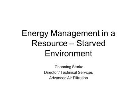 Energy Management in a Resource – Starved Environment Channing Starke Director / Technical Services Advanced Air Filtration.