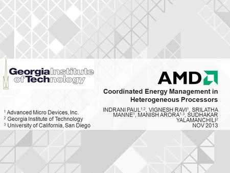 Coordinated Energy Management in Heterogeneous Processors INDRANI PAUL 1,2, VIGNESH RAVI 1, SRILATHA MANNE 1, MANISH ARORA 1,3, SUDHAKAR YALAMANCHILI 2.
