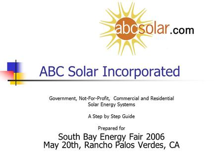 ABC Solar Incorporated Government, Not-For-Profit, Commercial and Residential Solar Energy Systems A Step by Step Guide Prepared for South Bay Energy Fair.