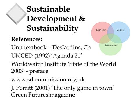 Sustainable Development & Sustainability References: Unit textbook – DesJardins, Chapter 1 UNCED (1992) 'Agenda 21' Worldwatch Institute 'State of the.
