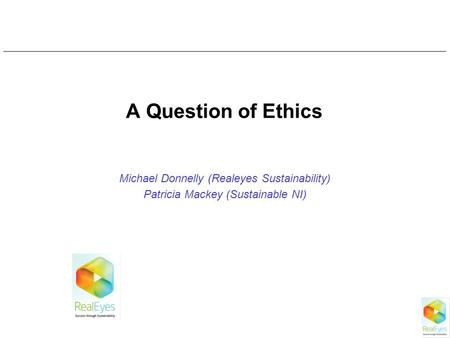 A Question of Ethics Michael Donnelly (Realeyes Sustainability) Patricia Mackey (Sustainable NI)