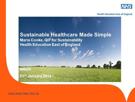 Www.hee.nhs.uk www.eoe.hee.nhs.uk Slide header 1 Sub header 2 to go here Sustainable Healthcare Made Simple Maria Cooke, QIF for Sustainability Health.