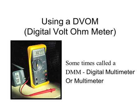 Using a DVOM (Digital Volt Ohm Meter)