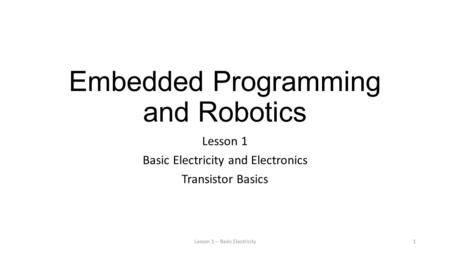 Embedded Programming and Robotics Lesson 1 Basic Electricity and Electronics Transistor Basics Lesson 1 -- Basic Electricity1.