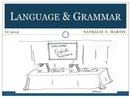 LI 2013 NATHALIE F. MARTIN L ANGUAGE & G RAMMAR.  EXPLAIN A LINGUISTS' VIEW OF LANGUAGE AND GRAMMAR. Language According to Linguists Contemporary Linguistics.