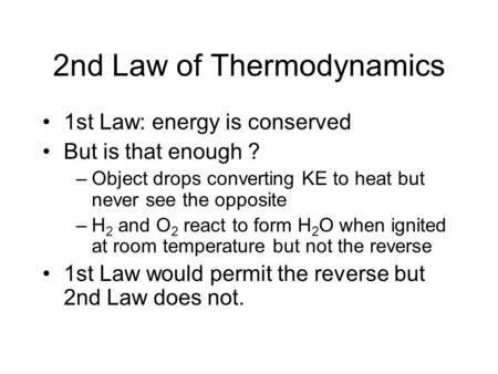 2nd Law of Thermodynamics 1st Law: energy is conserved But is that enough ? –Object drops converting KE to heat but never see the opposite –H 2 and O 2.