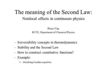 The meaning of the Second Law: Nonlocal effects in continuum physics Peter Ván BUTE, Department of Chemical Physics –Irreversibility concepts in thermodynamics.