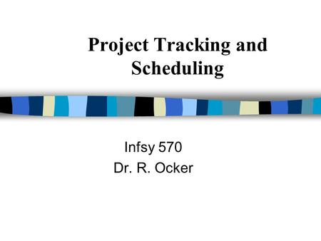 Project Tracking and Scheduling Infsy 570 Dr. R. Ocker.