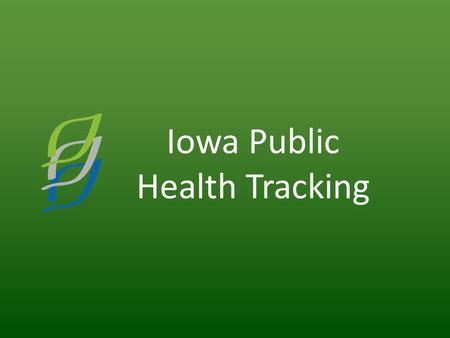 Iowa Public Health Tracking. Iowa Vision Informed Iowans living in healthy communities Iowa Mission Promoting the health of Iowans by providing information.