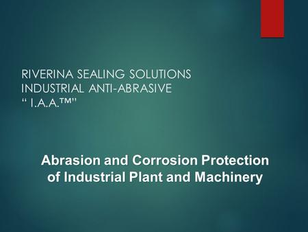 "RIVERINA SEALING SOLUTIONS INDUSTRIAL ANTI-ABRASIVE "" I.A.A.™"" Abrasion and Corrosion Protection of Industrial Plant and Machinery."