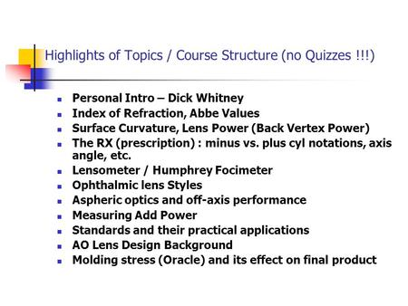 Highlights of Topics / Course Structure (no Quizzes !!!) Personal Intro – Dick Whitney Index of Refraction, Abbe Values Surface Curvature, Lens Power (Back.