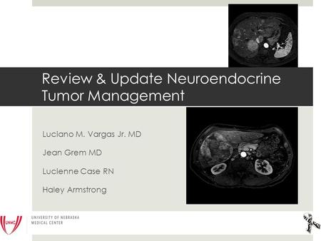 Luciano M. Vargas Jr. MD Jean Grem MD Lucienne Case RN Haley Armstrong Review & Update Neuroendocrine Tumor Management.