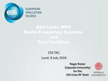 ESS Linac WP8 Radio Frequency Systems and Test Facilities ESS TAC Lund, 8 July 2010 Roger Ruber (Uppsala University) for the ESS Linac RF Team.