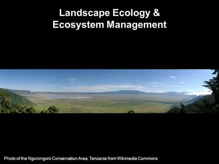 Landscape Ecology & Ecosystem Management Photo of the Ngorongoro Conservation Area, Tanzania from Wikimedia Commons.