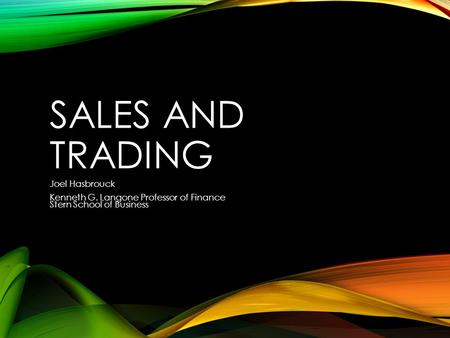 SALES AND TRADING Joel Hasbrouck Kenneth G. Langone Professor of Finance Stern School of Business.