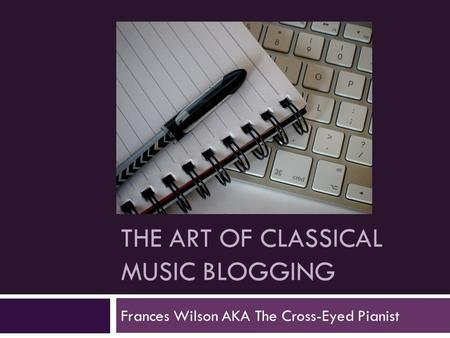 THE ART OF CLASSICAL MUSIC BLOGGING Frances Wilson AKA The Cross-Eyed Pianist.
