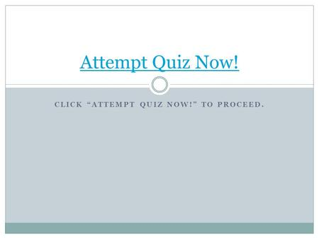 "CLICK ""ATTEMPT QUIZ NOW!"" TO PROCEED. Attempt Quiz Now!"