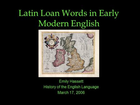 Latin Loan Words in Early Modern English Emily Hassett History of the English Language March 17, 2006.