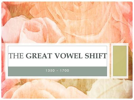 1350 - 1700 THE GREAT VOWEL SHIFT. INTRODUCTION The Great Vowel Shift was a major change in the pronunciation of the English language that took place.