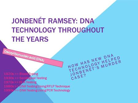 JONBENÉT RAMSEY: DNA TECHNOLOGY THROUGHOUT THE YEARS HOW HAS NEW DNA TECHNOLOGY HELPED JONBENÉT'S MURDER CASE? 1920s >> Blood Typing 1930s >> Serological.