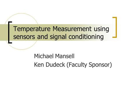 Temperature Measurement using sensors and signal conditioning Michael Mansell Ken Dudeck (Faculty Sponsor)