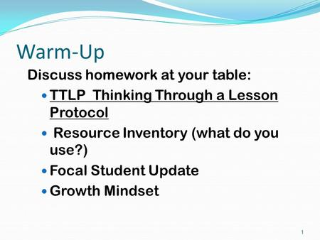 Warm-Up Discuss homework at your table: TTLP Thinking Through a Lesson Protocol Resource Inventory (what do you use?) Focal Student Update Growth Mindset.