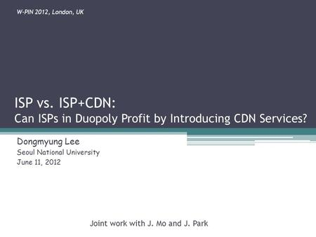 ISP vs. ISP+CDN: Can ISPs in Duopoly Profit by Introducing CDN Services? Dongmyung Lee Seoul National University June 11, 2012 Joint work with J. Mo and.