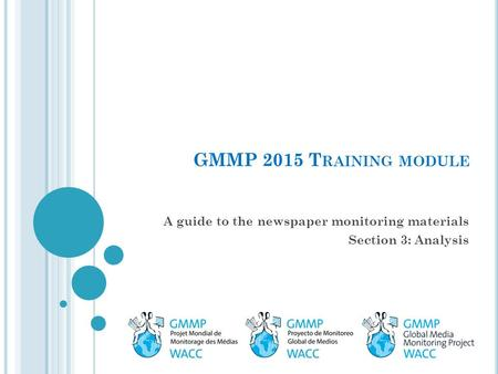 GMMP 2015 T RAINING MODULE A guide to the newspaper monitoring materials Section 3: Analysis.
