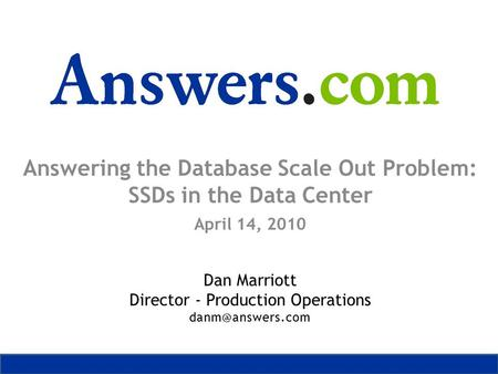Answering the Database Scale Out Problem: SSDs in the Data Center April 14, 2010 Dan Marriott Director - Production Operations
