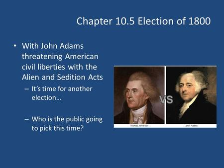 Chapter 10.5 Election of 1800 With John Adams threatening American civil liberties with the Alien and Sedition Acts – It's time for another election… –