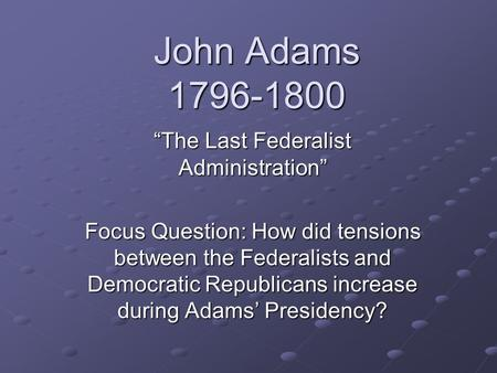 "John Adams 1796-1800 ""The Last Federalist Administration"" Focus Question: How did tensions between the Federalists and Democratic Republicans increase."