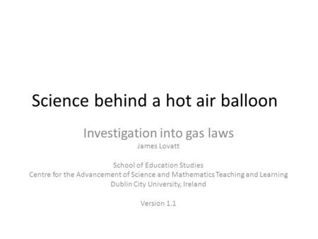 Science behind a hot air balloon Investigation into gas laws James Lovatt School of Education Studies Centre for the Advancement of Science and Mathematics.