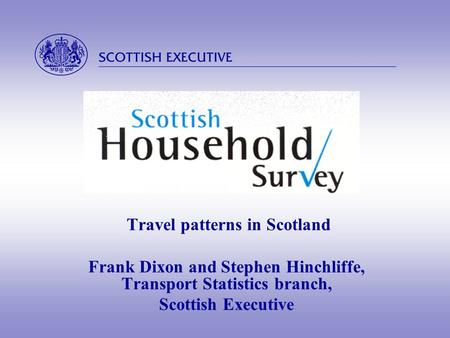  Travel patterns in Scotland Frank Dixon and Stephen Hinchliffe, Transport Statistics branch, Scottish Executive.