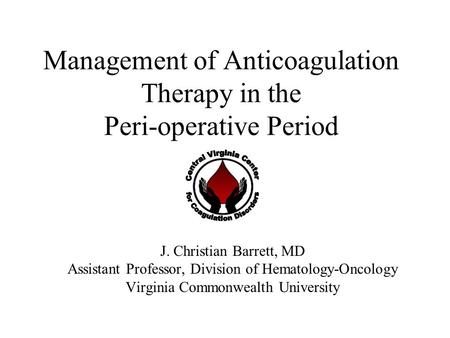 Management of Anticoagulation Therapy in the Peri-operative Period J. Christian Barrett, MD Assistant Professor, Division of Hematology-Oncology Virginia.
