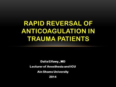 Dalia Elfawy., MD Lecturer of Anesthesia and ICU Ain Shams University 2014 RAPID REVERSAL OF ANTICOAGULATION IN TRAUMA PATIENTS.