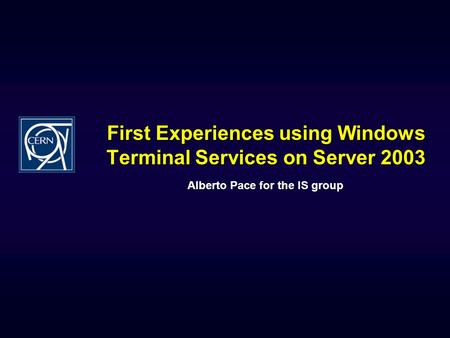 First Experiences using Windows Terminal Services on Server 2003 Alberto Pace for the IS group.