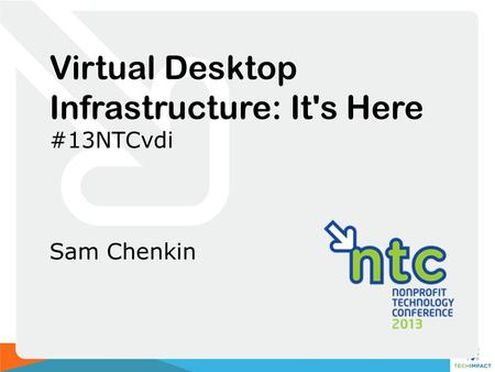 Virtual Desktop Infrastructure: It's Here #13NTCvdi Sam Chenkin.